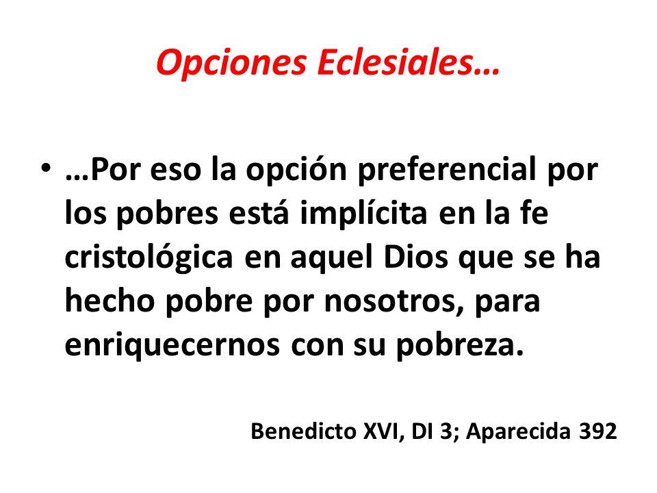 Opciones Eclesiales… …Por eso la opción preferencial por los pobres está implícita en la fe cristológica en aquel Dios que se ha hecho pobre por nosot