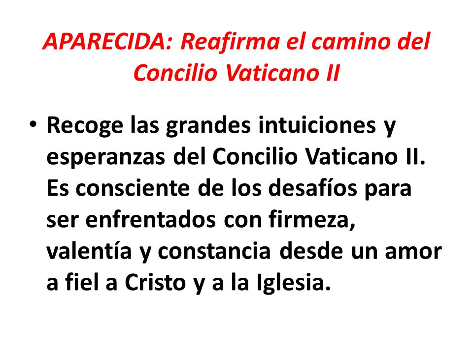 APARECIDA: Reafirma el camino del Concilio Vaticano II Recoge las grandes intuiciones y esperanzas del Concilio Vaticano II. Es consciente de los desa