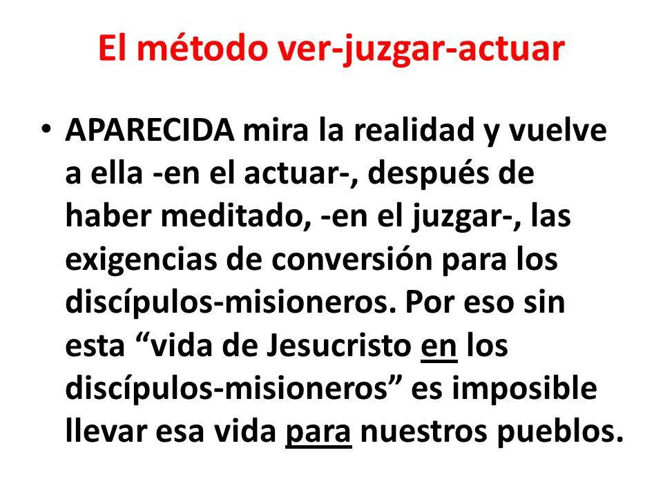 El método ver-juzgar-actuar APARECIDA mira la realidad y vuelve a ella -en el actuar-, después de haber meditado, -en el juzgar-, las exigencias de co