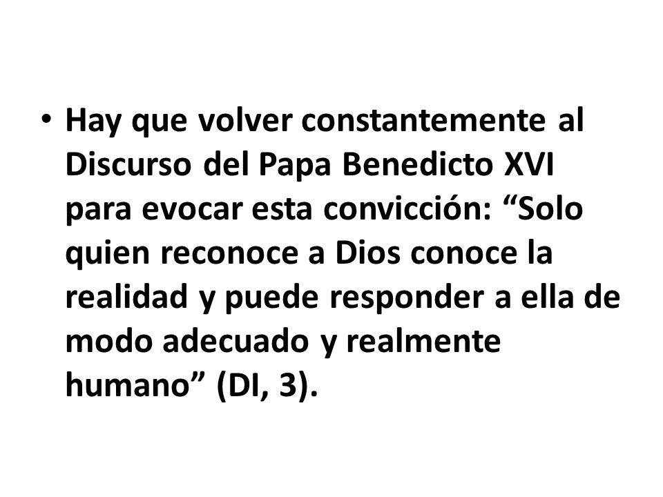 Hay que volver constantemente al Discurso del Papa Benedicto XVI para evocar esta convicción: Solo quien reconoce a Dios conoce la realidad y puede re