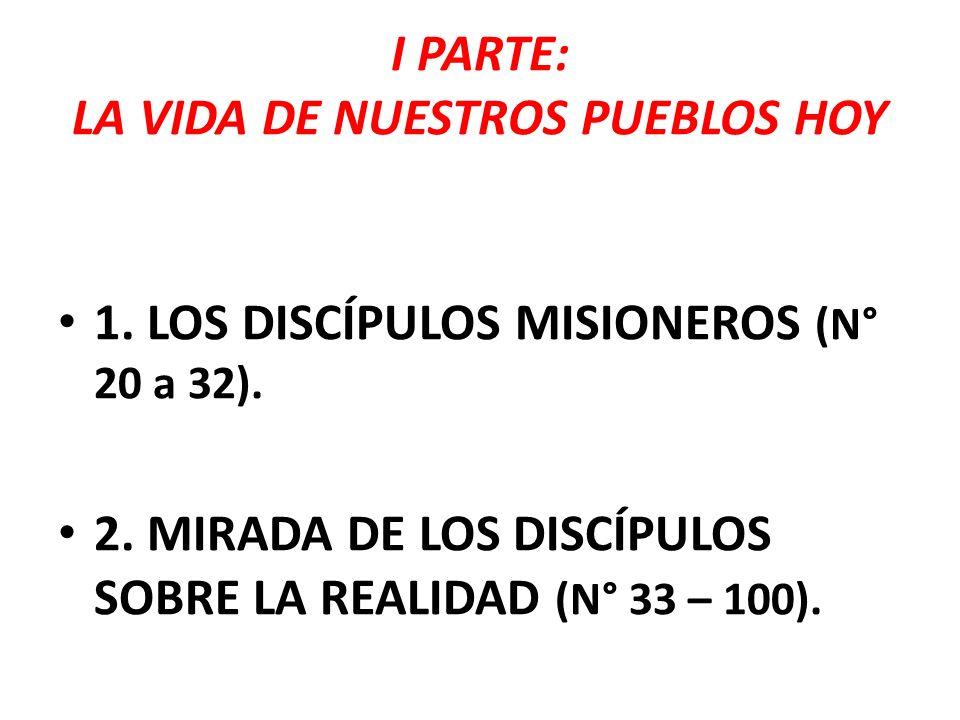 I PARTE: LA VIDA DE NUESTROS PUEBLOS HOY 1. LOS DISCÍPULOS MISIONEROS (N° 20 a 32). 2. MIRADA DE LOS DISCÍPULOS SOBRE LA REALIDAD (N° 33 – 100).