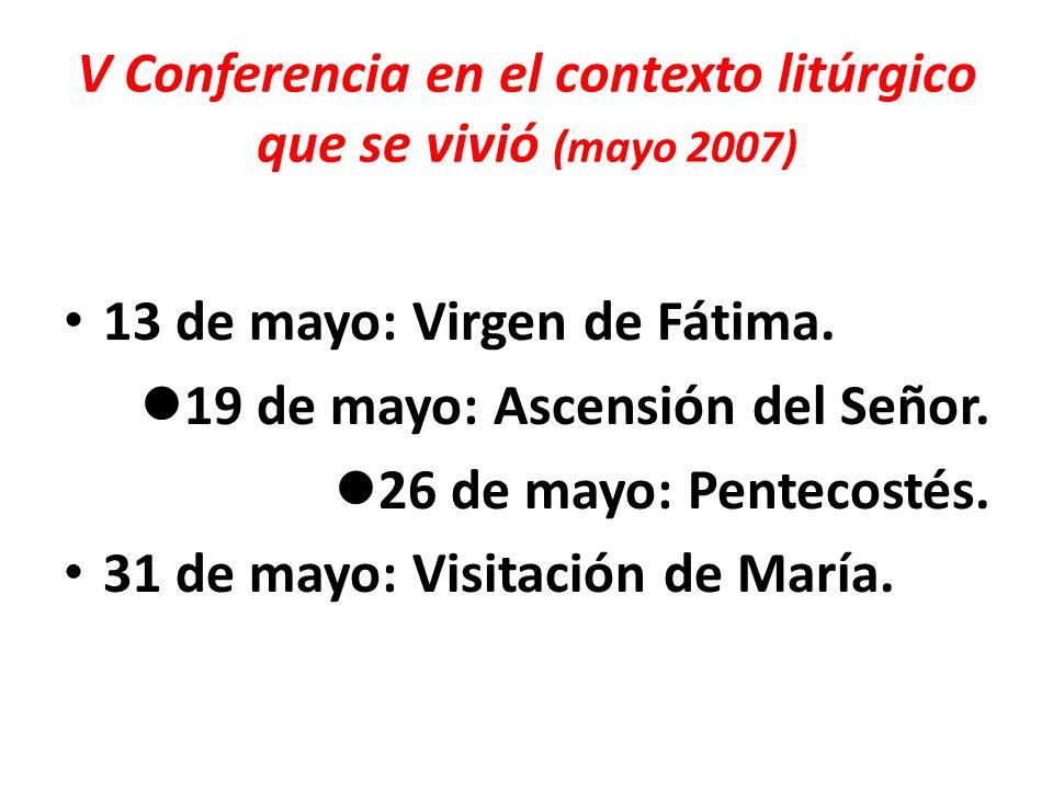 V Conferencia en el contexto litúrgico que se vivió (mayo 2007) 13 de mayo: Virgen de Fátima. 19 de mayo: Ascensión del Señor. 26 de mayo: Pentecostés