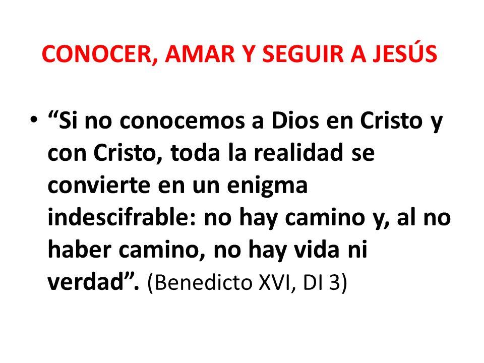 CONOCER, AMAR Y SEGUIR A JESÚS Si no conocemos a Dios en Cristo y con Cristo, toda la realidad se convierte en un enigma indescifrable: no hay camino