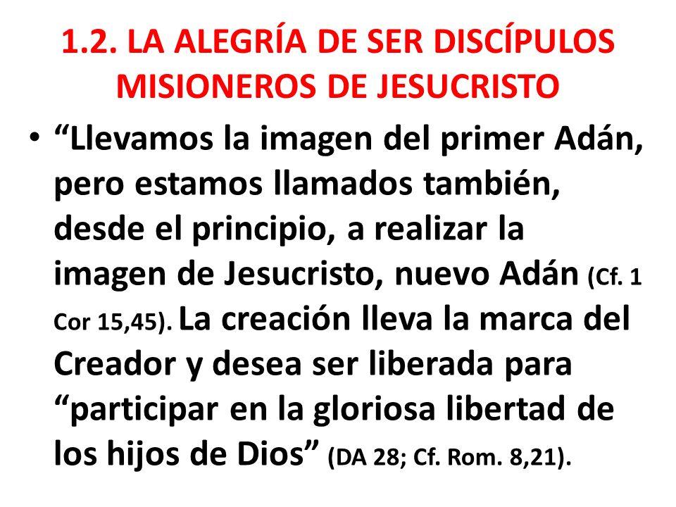 1.2. LA ALEGRÍA DE SER DISCÍPULOS MISIONEROS DE JESUCRISTO Llevamos la imagen del primer Adán, pero estamos llamados también, desde el principio, a re