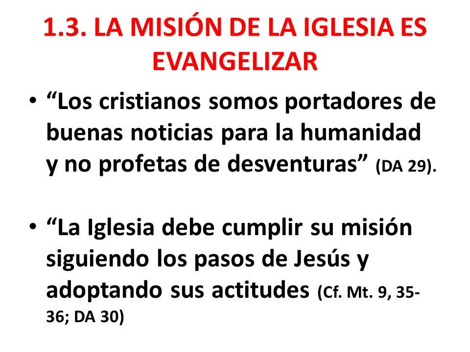 1.3. LA MISIÓN DE LA IGLESIA ES EVANGELIZAR Los cristianos somos portadores de buenas noticias para la humanidad y no profetas de desventuras (DA 29).
