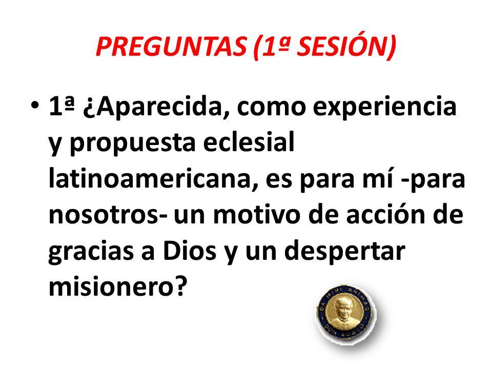 PREGUNTAS (1ª SESIÓN) 1ª ¿Aparecida, como experiencia y propuesta eclesial latinoamericana, es para mí -para nosotros- un motivo de acción de gracias