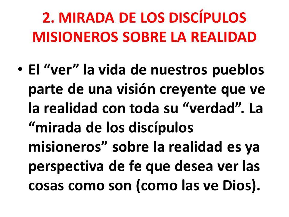 2. MIRADA DE LOS DISCÍPULOS MISIONEROS SOBRE LA REALIDAD El ver la vida de nuestros pueblos parte de una visión creyente que ve la realidad con toda s