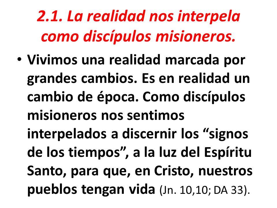 2.1. La realidad nos interpela como discípulos misioneros. Vivimos una realidad marcada por grandes cambios. Es en realidad un cambio de época. Como d