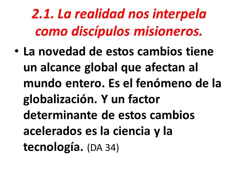 2.1. La realidad nos interpela como discípulos misioneros. La novedad de estos cambios tiene un alcance global que afectan al mundo entero. Es el fenó