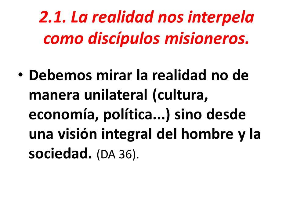 2.1. La realidad nos interpela como discípulos misioneros. Debemos mirar la realidad no de manera unilateral (cultura, economía, política...) sino des