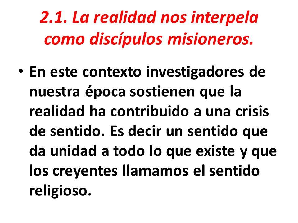 2.1. La realidad nos interpela como discípulos misioneros. En este contexto investigadores de nuestra época sostienen que la realidad ha contribuido a
