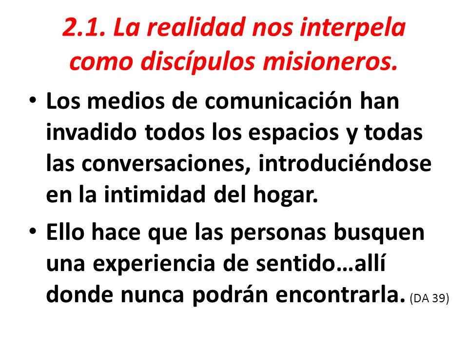 2.1. La realidad nos interpela como discípulos misioneros. Los medios de comunicación han invadido todos los espacios y todas las conversaciones, intr