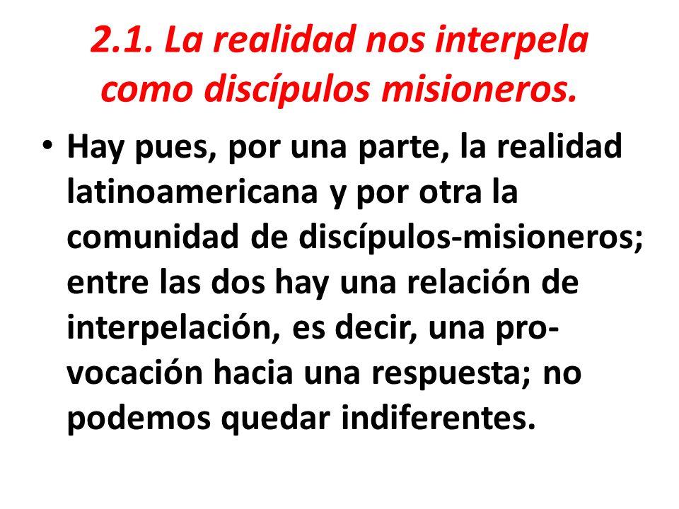 2.1. La realidad nos interpela como discípulos misioneros. Hay pues, por una parte, la realidad latinoamericana y por otra la comunidad de discípulos-