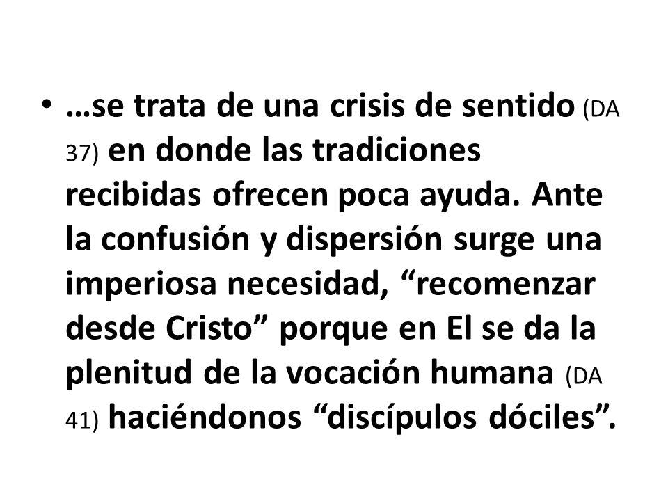 …se trata de una crisis de sentido (DA 37) en donde las tradiciones recibidas ofrecen poca ayuda. Ante la confusión y dispersión surge una imperiosa n