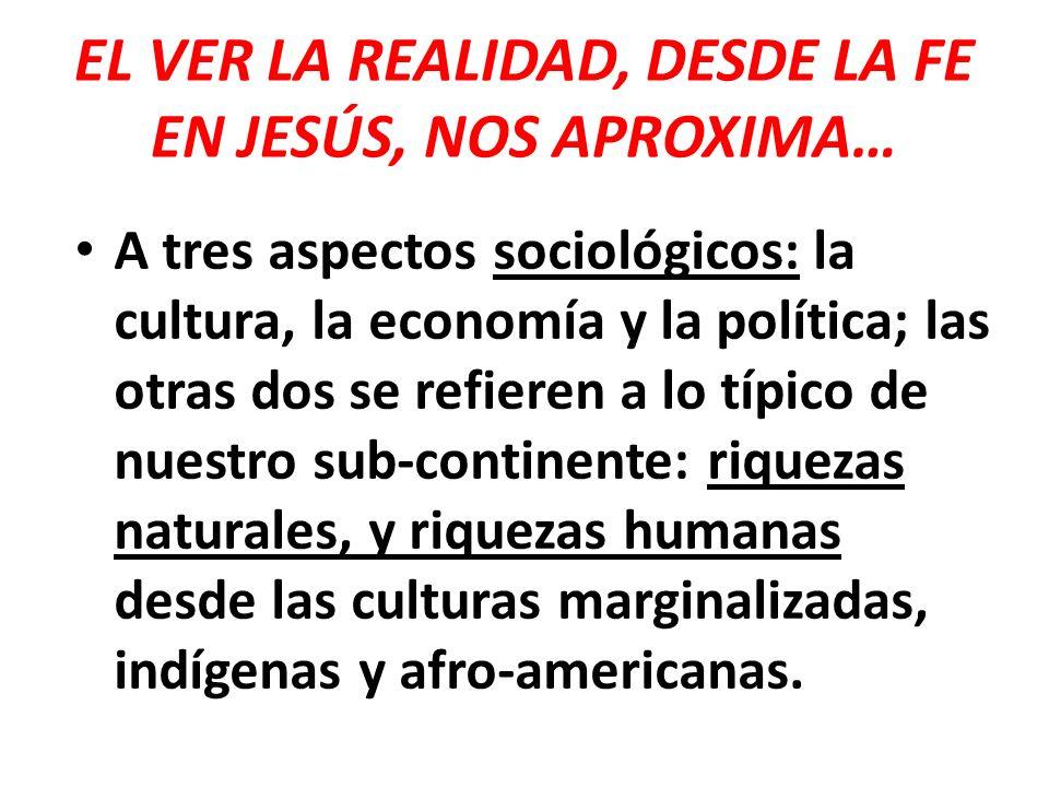 EL VER LA REALIDAD, DESDE LA FE EN JESÚS, NOS APROXIMA… A tres aspectos sociológicos: la cultura, la economía y la política; las otras dos se refieren