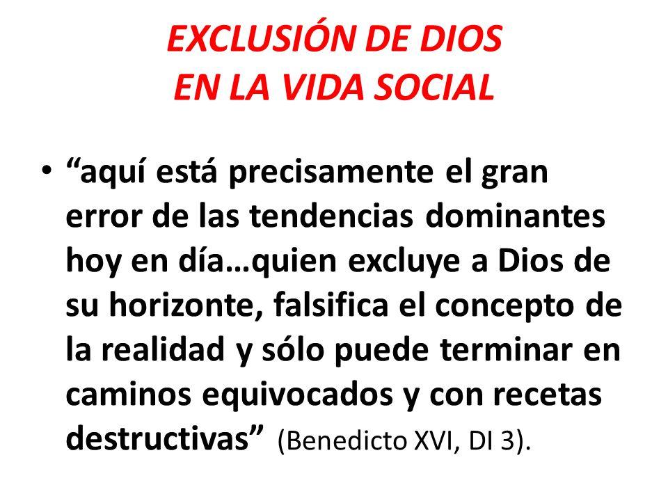 EXCLUSIÓN DE DIOS EN LA VIDA SOCIAL aquí está precisamente el gran error de las tendencias dominantes hoy en día…quien excluye a Dios de su horizonte,