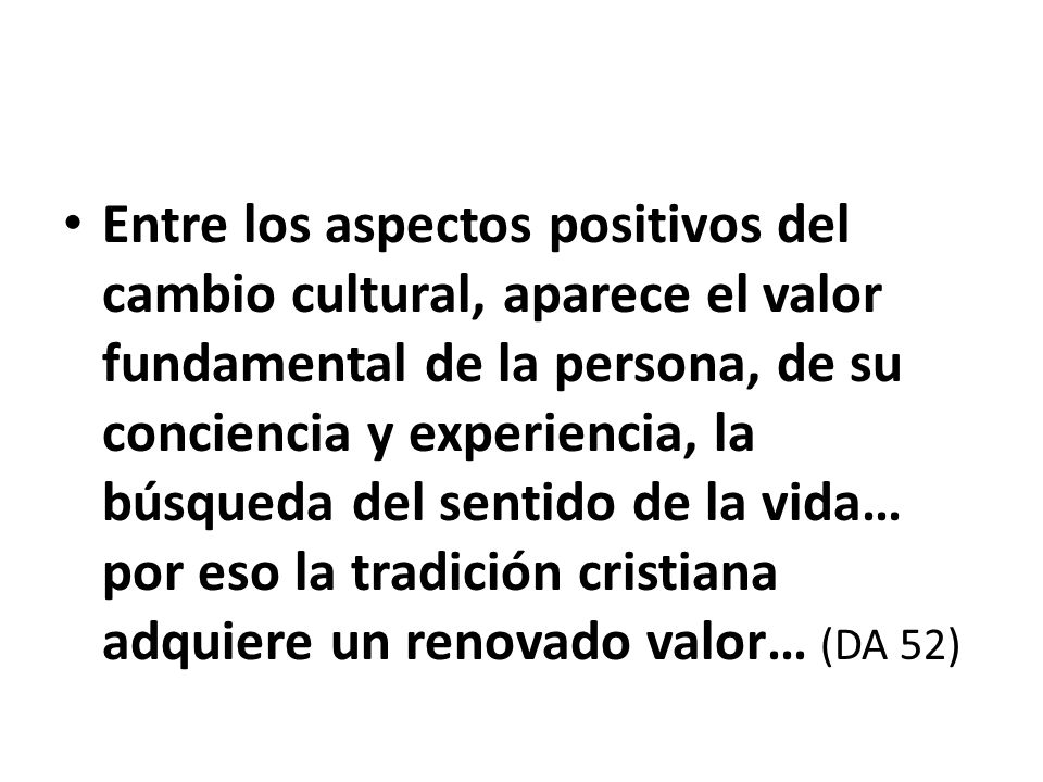 Entre los aspectos positivos del cambio cultural, aparece el valor fundamental de la persona, de su conciencia y experiencia, la búsqueda del sentido