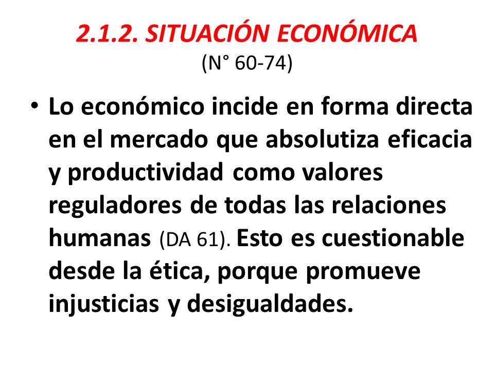 2.1.2. SITUACIÓN ECONÓMICA (N° 60-74) Lo económico incide en forma directa en el mercado que absolutiza eficacia y productividad como valores regulado