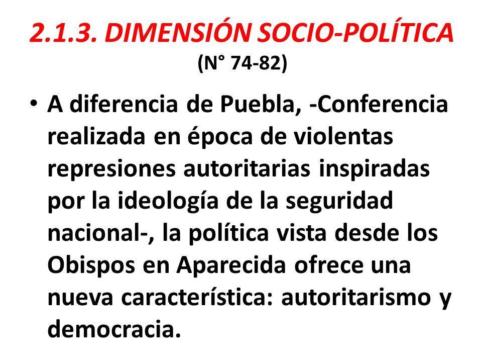 2.1.3. DIMENSIÓN SOCIO-POLÍTICA (N° 74-82) A diferencia de Puebla, -Conferencia realizada en época de violentas represiones autoritarias inspiradas po