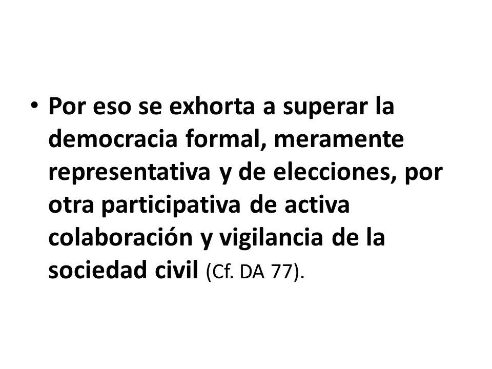 Por eso se exhorta a superar la democracia formal, meramente representativa y de elecciones, por otra participativa de activa colaboración y vigilanci