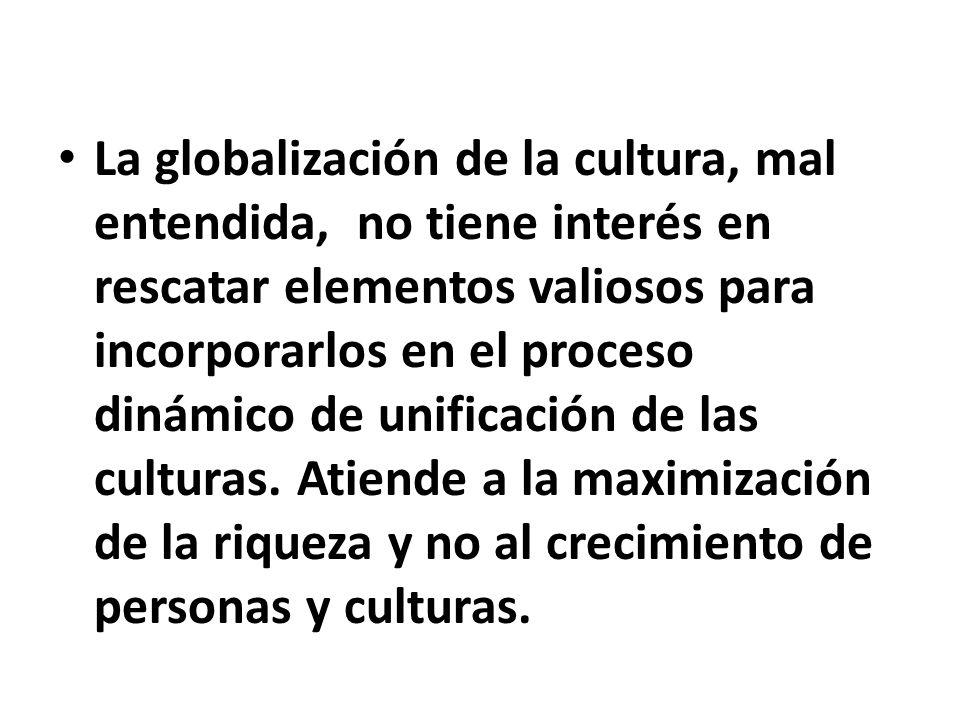 La globalización de la cultura, mal entendida, no tiene interés en rescatar elementos valiosos para incorporarlos en el proceso dinámico de unificació