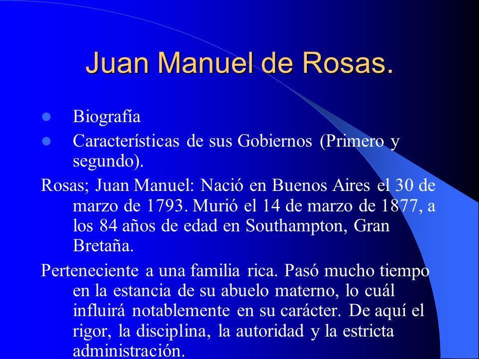 Juan Manuel de Rosas. Biografía Características de sus Gobiernos (Primero y segundo). Rosas; Juan Manuel: Nació en Buenos Aires el 30 de marzo de 1793
