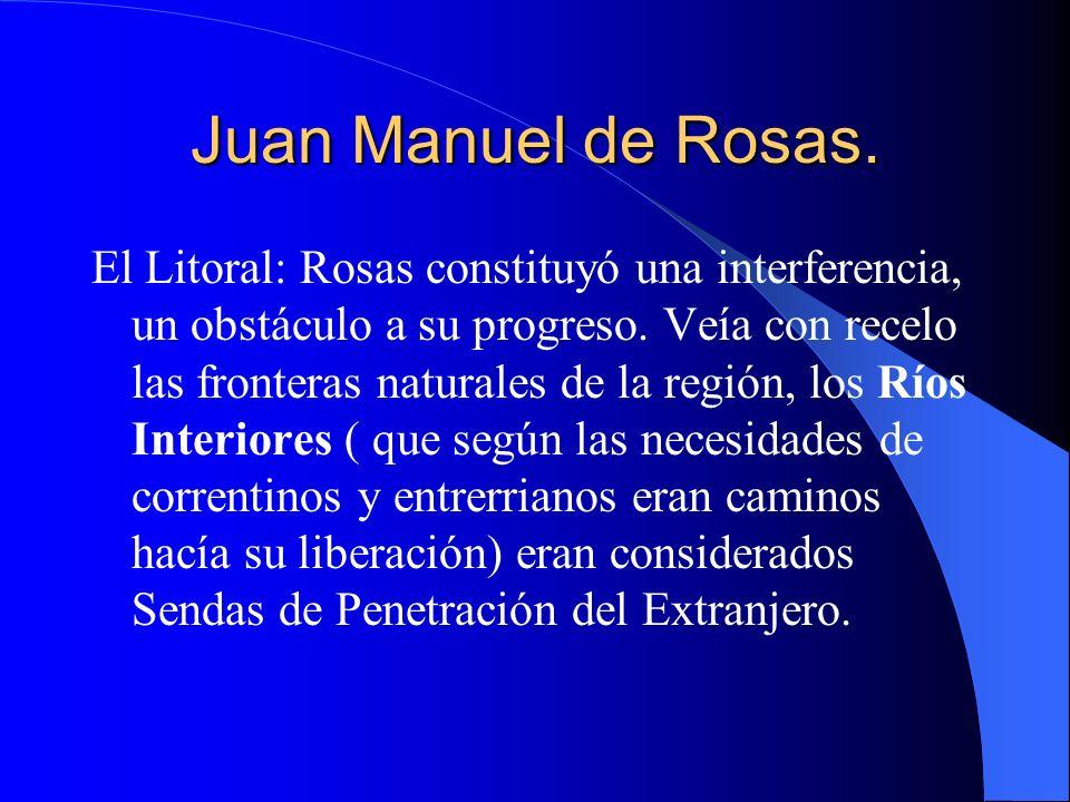 Juan Manuel de Rosas. El Litoral: Rosas constituyó una interferencia, un obstáculo a su progreso. Veía con recelo las fronteras naturales de la región