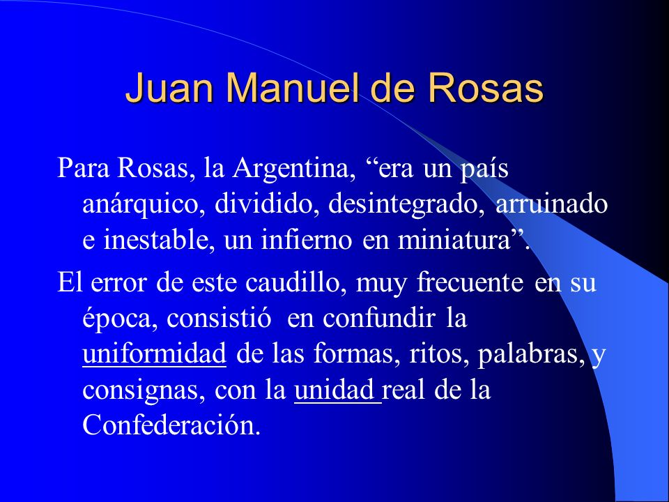 Juan Manuel de Rosas Para Rosas, la Argentina, era un país anárquico, dividido, desintegrado, arruinado e inestable, un infierno en miniatura. El erro