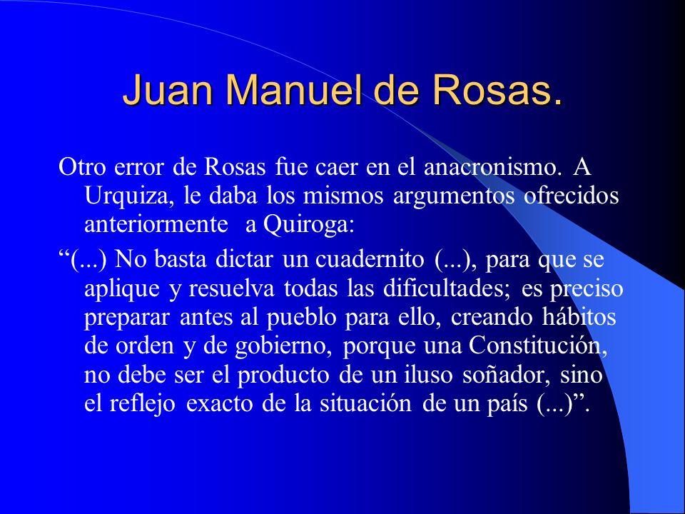 Juan Manuel de Rosas. Otro error de Rosas fue caer en el anacronismo. A Urquiza, le daba los mismos argumentos ofrecidos anteriormente a Quiroga: (...