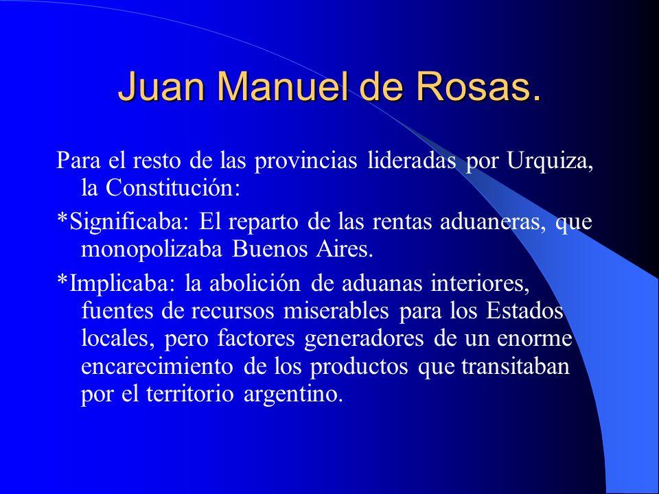Juan Manuel de Rosas. Para el resto de las provincias lideradas por Urquiza, la Constitución: *Significaba: El reparto de las rentas aduaneras, que mo