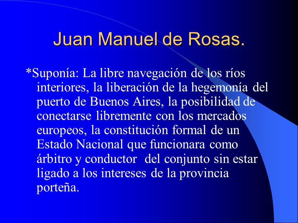 Juan Manuel de Rosas. *Suponía: La libre navegación de los ríos interiores, la liberación de la hegemonía del puerto de Buenos Aires, la posibilidad d