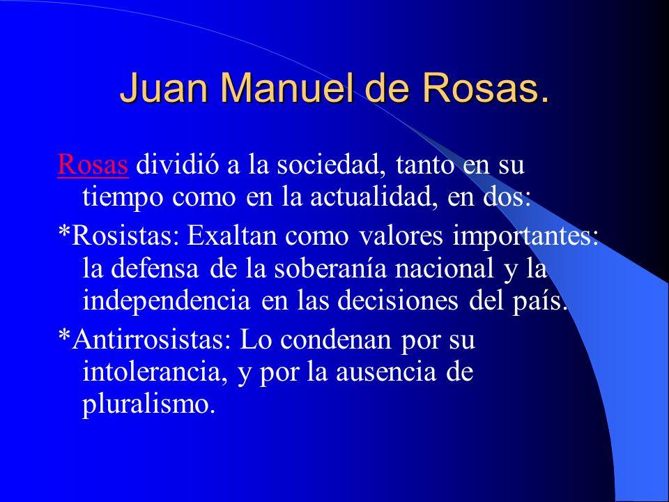 Juan Manuel de Rosas. RosasRosas dividió a la sociedad, tanto en su tiempo como en la actualidad, en dos: *Rosistas: Exaltan como valores importantes: