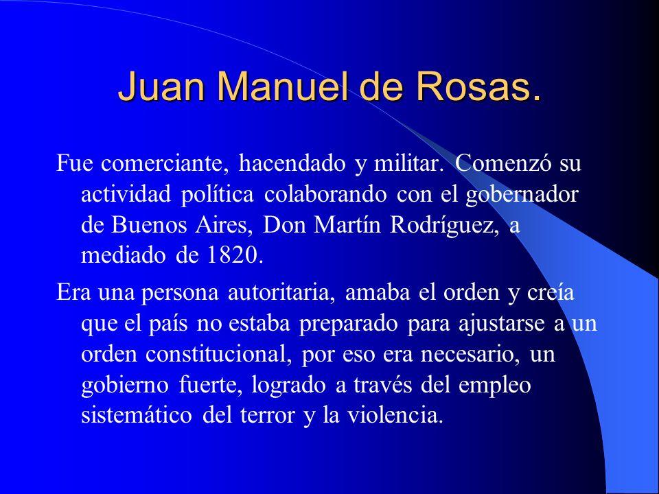 Juan Manuel de Rosas. Fue comerciante, hacendado y militar. Comenzó su actividad política colaborando con el gobernador de Buenos Aires, Don Martín Ro