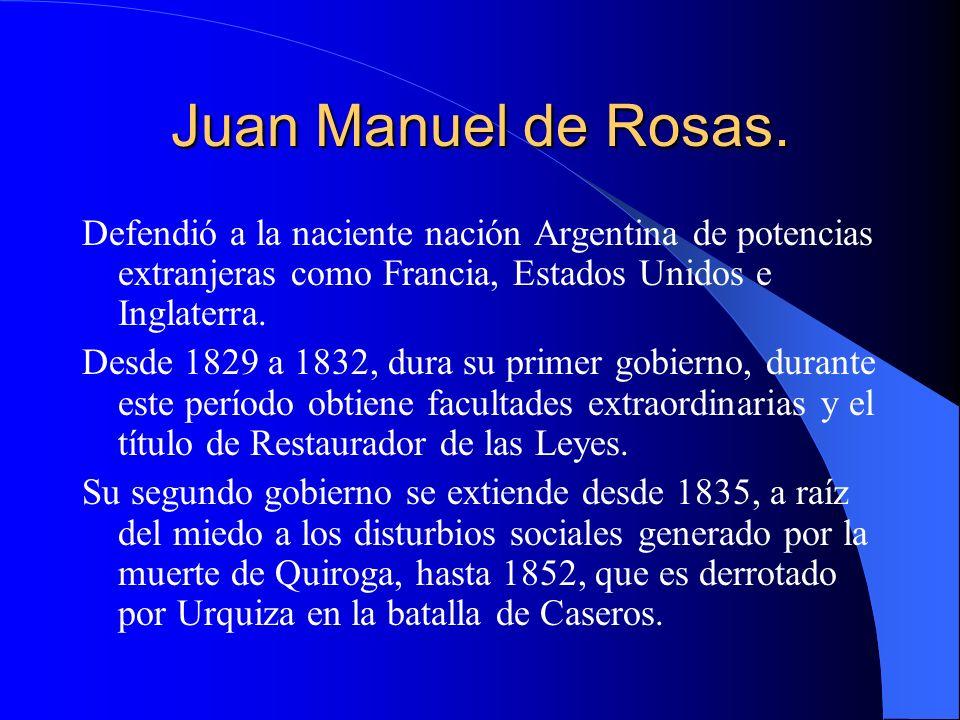 Juan Manuel de Rosas. Defendió a la naciente nación Argentina de potencias extranjeras como Francia, Estados Unidos e Inglaterra. Desde 1829 a 1832, d