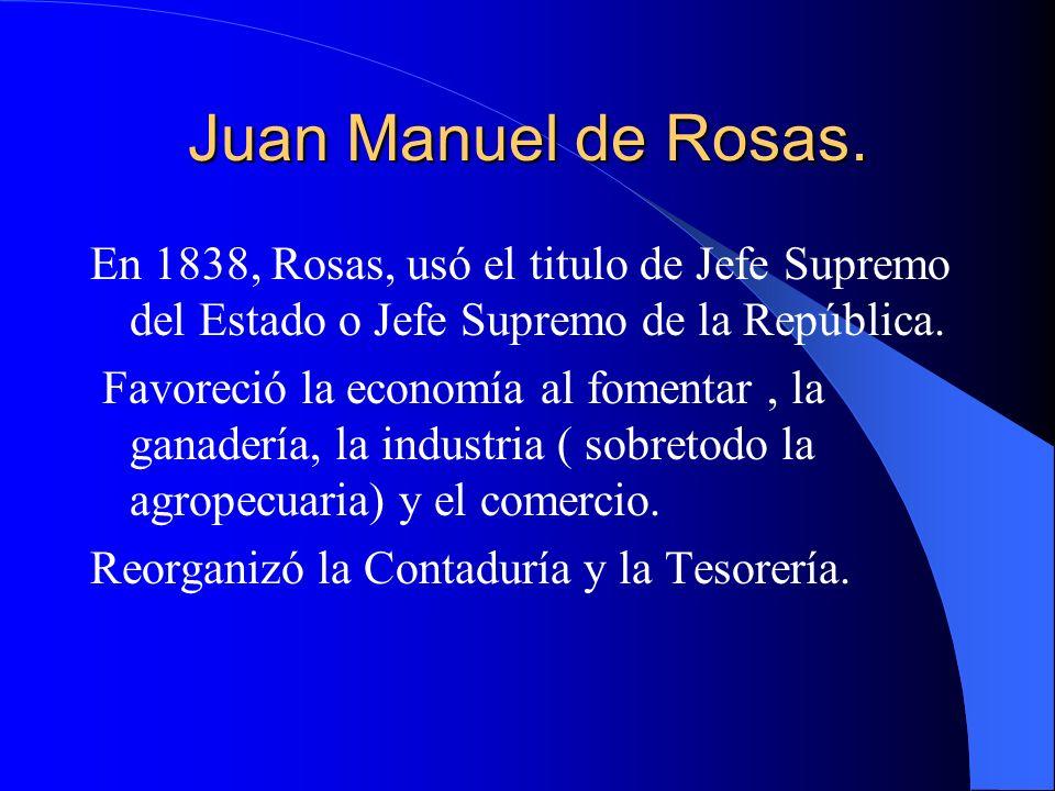Juan Manuel de Rosas. En 1838, Rosas, usó el titulo de Jefe Supremo del Estado o Jefe Supremo de la República. Favoreció la economía al fomentar, la g