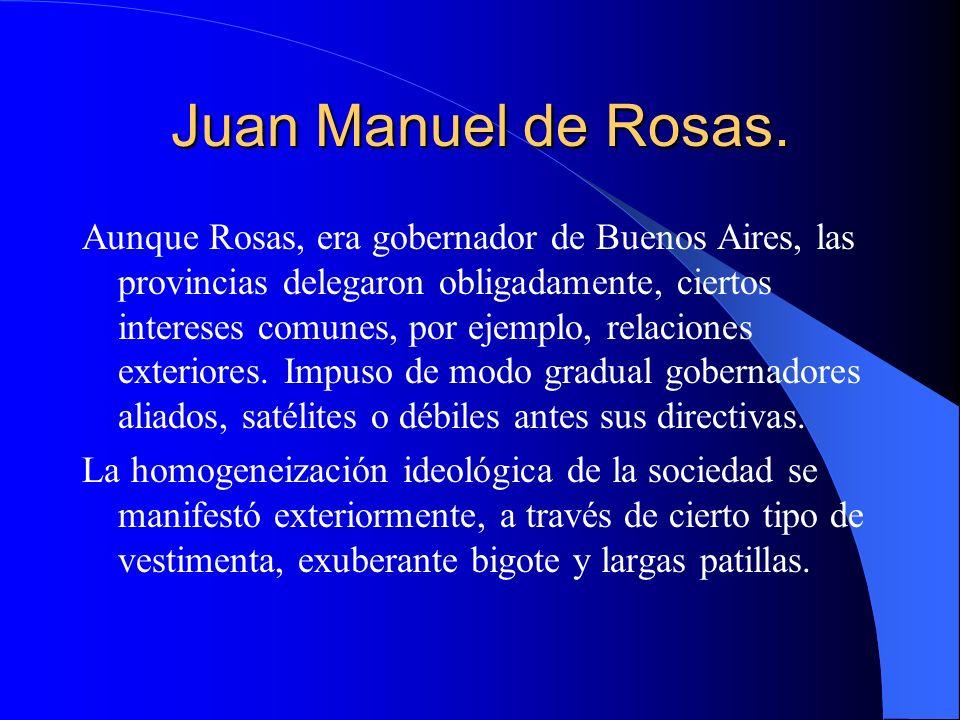 Juan Manuel de Rosas. Aunque Rosas, era gobernador de Buenos Aires, las provincias delegaron obligadamente, ciertos intereses comunes, por ejemplo, re