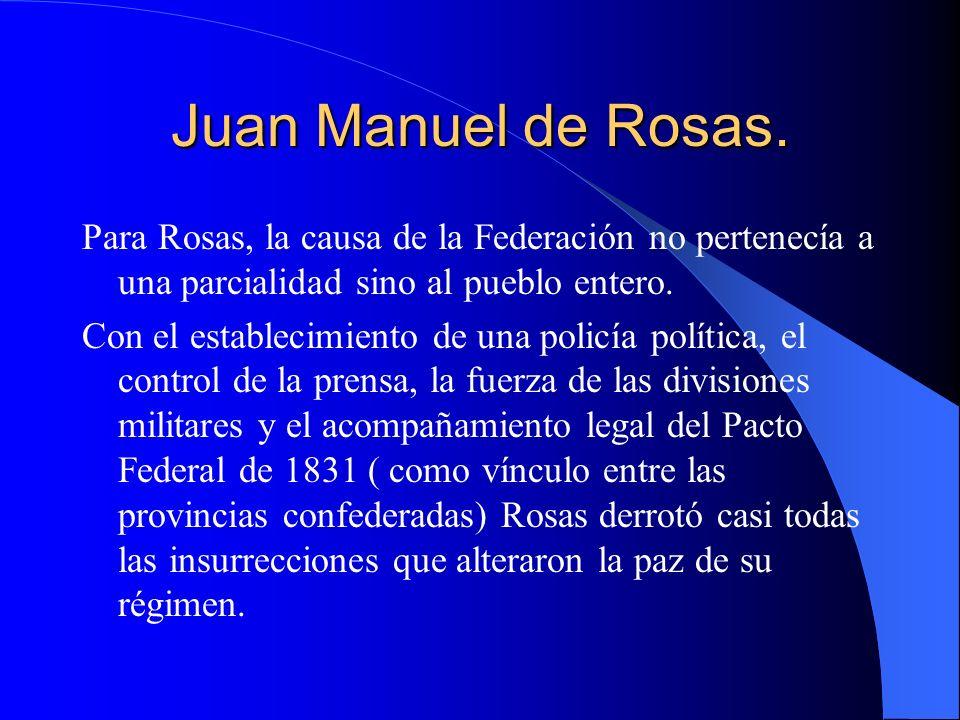 Juan Manuel de Rosas. Para Rosas, la causa de la Federación no pertenecía a una parcialidad sino al pueblo entero. Con el establecimiento de una polic