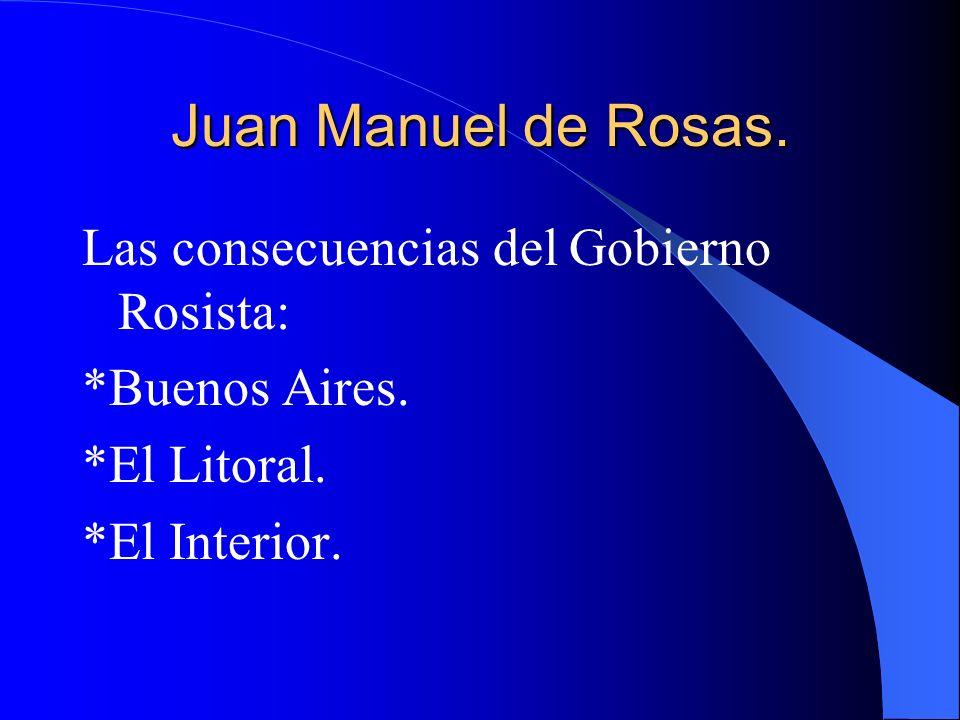 Juan Manuel de Rosas. Las consecuencias del Gobierno Rosista: *Buenos Aires. *El Litoral. *El Interior.