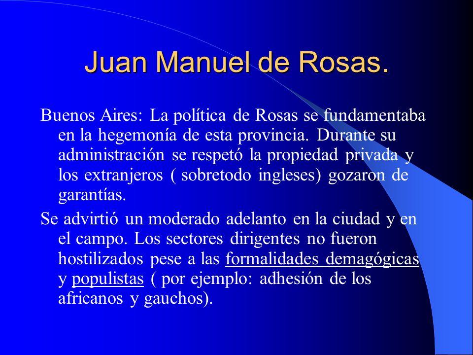 Juan Manuel de Rosas. Buenos Aires: La política de Rosas se fundamentaba en la hegemonía de esta provincia. Durante su administración se respetó la pr