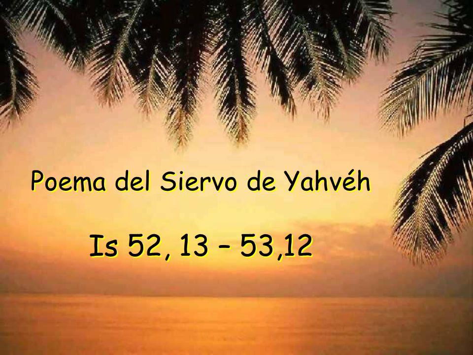 Poema del Siervo de Yahvéh Is 52, 13 – 53,12 Poema del Siervo de Yahvéh Is 52, 13 – 53,12