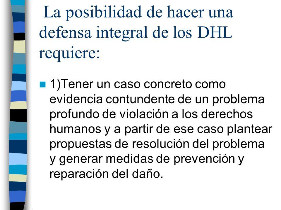 La posibilidad de hacer una defensa integral de los DHL requiere: 1)Tener un caso concreto como evidencia contundente de un problema profundo de viola