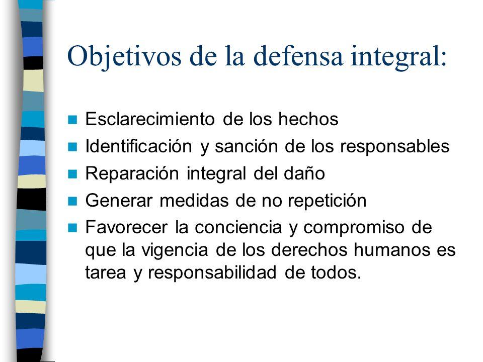 Objetivos de la defensa integral: Esclarecimiento de los hechos Identificación y sanción de los responsables Reparación integral del daño Generar medi