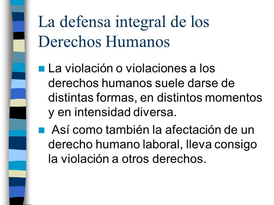 La defensa integral de los Derechos Humanos La violación o violaciones a los derechos humanos suele darse de distintas formas, en distintos momentos y
