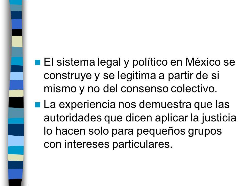 El sistema legal y político en México se construye y se legitima a partir de si mismo y no del consenso colectivo. La experiencia nos demuestra que la