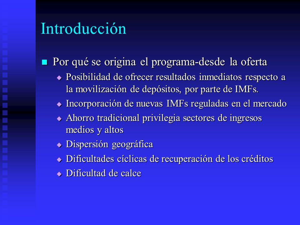 Introducción Por qué se origina el programa-desde la oferta Por qué se origina el programa-desde la oferta Posibilidad de ofrecer resultados inmediatos respecto a la movilización de depósitos, por parte de IMFs.