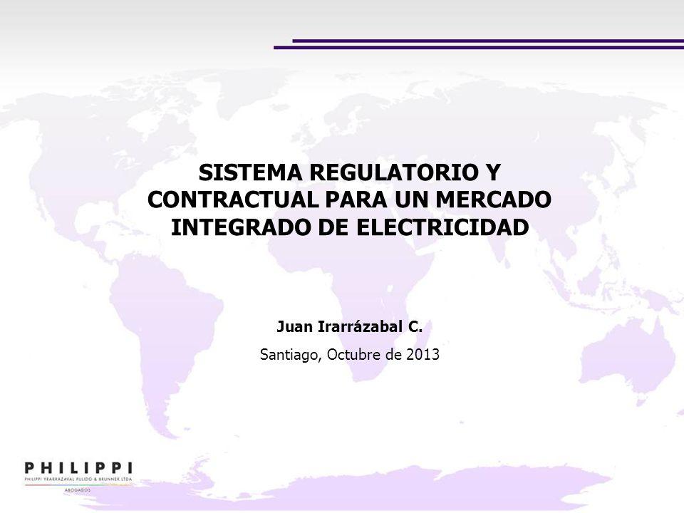SISTEMA REGULATORIO Y CONTRACTUAL PARA UN MERCADO INTEGRADO DE ELECTRICIDAD Juan Irarrázabal C. Santiago, Octubre de 2013