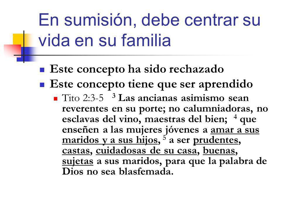 En sumisión, debe centrar su vida en su familia Este concepto ha sido rechazado Este concepto tiene que ser aprendido Tito 2:3-5 3 Las ancianas asimis