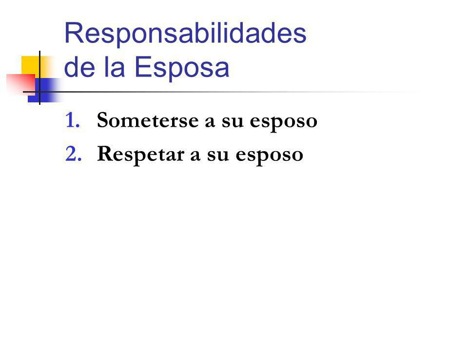 Responsabilidades de la Esposa 1.Someterse a su esposo 2.Respetar a su esposo