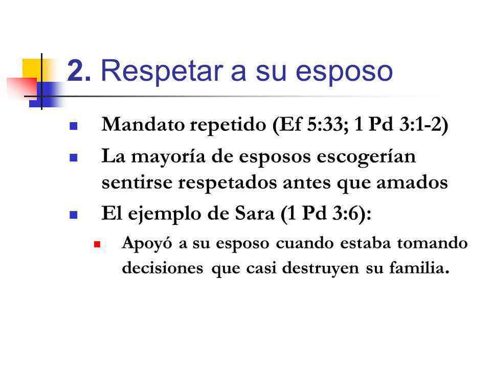 Mandato repetido (Ef 5:33; 1 Pd 3:1-2) La mayoría de esposos escogerían sentirse respetados antes que amados El ejemplo de Sara (1 Pd 3:6): Apoyó a su