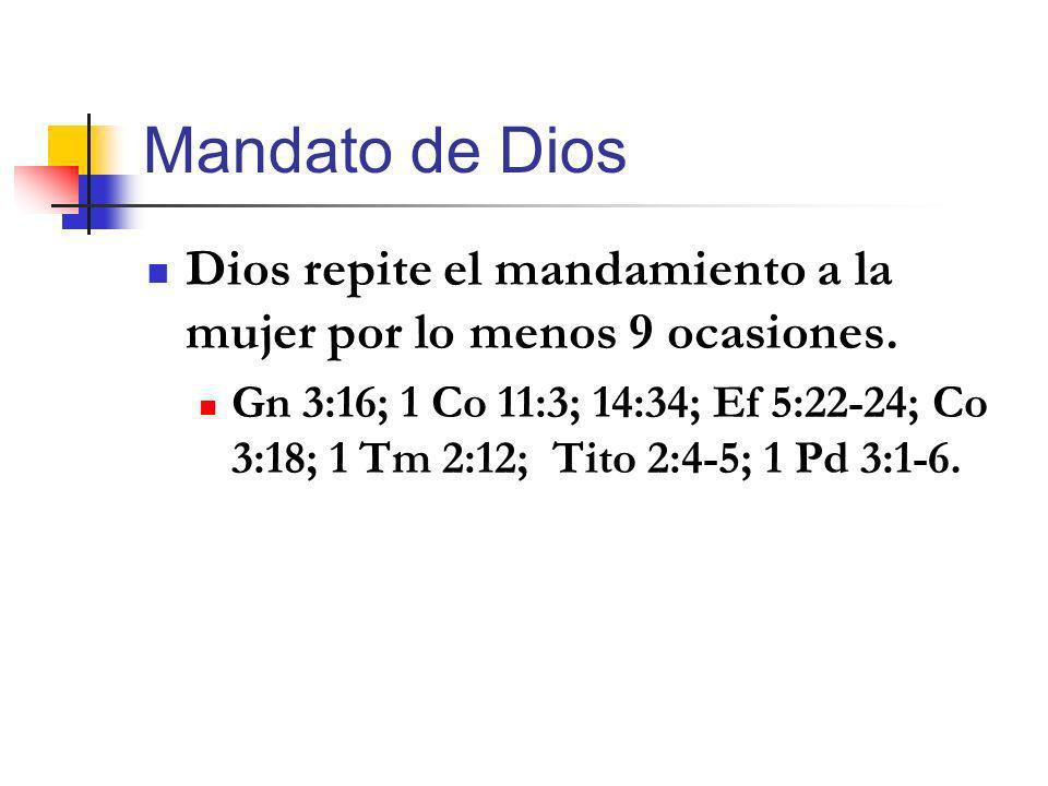 Mandato de Dios Dios repite el mandamiento a la mujer por lo menos 9 ocasiones. Gn 3:16; 1 Co 11:3; 14:34; Ef 5:22-24; Co 3:18; 1 Tm 2:12; Tito 2:4-5;